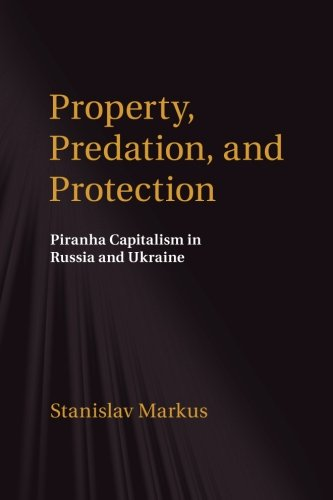 Property, Predation, and Protection: Piranha Capitalism in Russia and Ukraine PDF