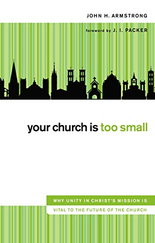 Your Church Is Too Small: Why Unity in Christ's Mission Is Vital to the Future of the Church (Unity In The Church)
