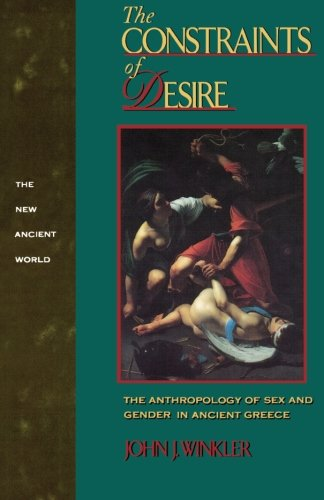 The Constraints of Desire: The Anthropology of Sex and Gender in Ancient Greece (New Ancient World Series)