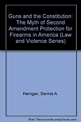 Guns and the Constitution: The Myth of Second Amendment Protection for Firearms in America (Law and Violence Series)