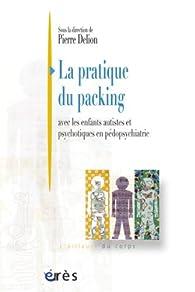 La pratique du packing : Avec les enfants autistes et psychotiques en pédopsychiatrie par Pierre Delion