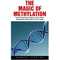 The Magic Of Methylation: Learn Everything You Need To Know About Methylation And Its Effect On Your Body!