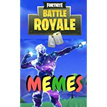 FORTNITE MEMES 2018: All New Funny Fortnite Battle Royal Memes Collection: Latest and Greatest Fortnite Memes,Epic,Hilarious,Ultimate,Season Five,New,Pros,Noobs