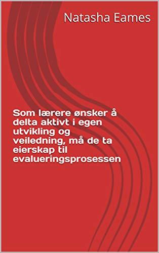 Som lærere ønsker å delta aktivt i egen utvikling og veiledning, må de ta eierskap til evalueringsprosessen (Norwegian Edition) (Som Ta)