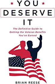 You Deserve It: The Definitive Guide to Getting the Veteran Benefits You've Ea