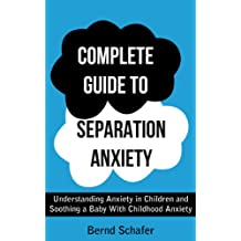 Complete Guide To Separation Anxiety: Understanding Anxiety in Children and Soothing a Baby With Childhood Anxiety