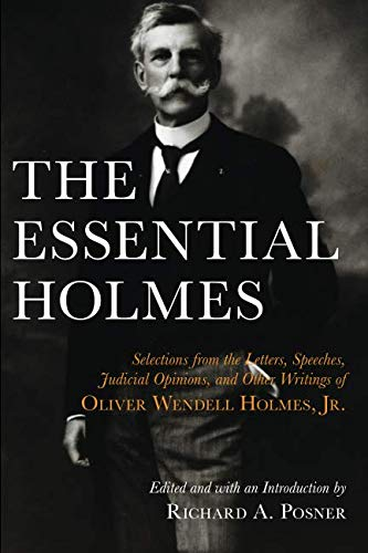 The Essential Holmes: Selections from the Letters, Speeches, Judicial Opinions, and Other Writings of Oliver Wendell Holmes, Jr. (Selection By Oliver)