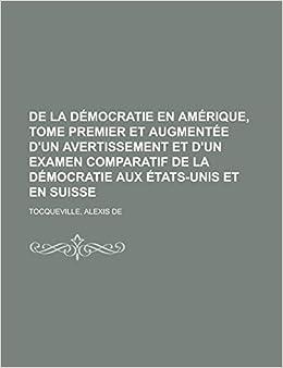 de La Democratie En Amerique, Tome Premier Et Augmentee D'Un Avertissement Et D'Un Examen Comparatif de La Democratie Aux Etats-Unis Et En Suisse