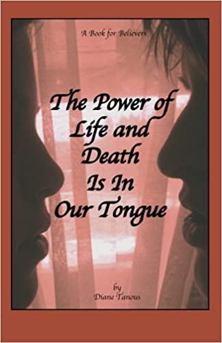 The Power of Life and Death Is In Our Tongue: A Book For Believers