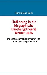 Einführung in die biographische Erziehungstheorie Werner Lochs: Mit umfassender Bibliographie und  Lehrveranstaltungsübersicht