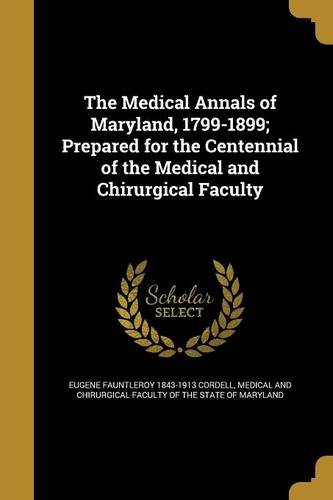 The Medical Annals of Maryland, 1799-1899; Prepared for the Centennial of the Medical and Chirurgical Faculty