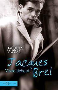 Jacques Brel, vivre debout par Jacques Vassal