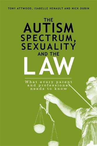 The Autism Spectrum, Sexuality and the Law: What every parent and professional needs to know Isabelle Hénault and Nick Dubin Tony Attwood