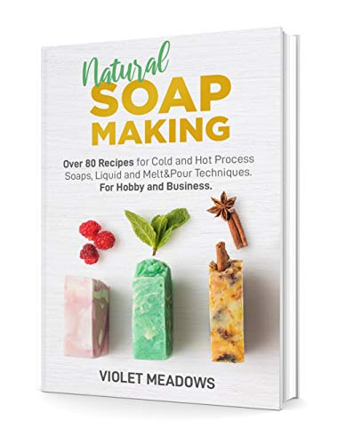 Natural Soap Making: Over 80 Recipes for Cold and Hot Process Soaps, Liquid and Melt&Pour Techniques. For Hobby and Business. by [Meadows, Violet]