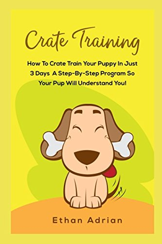 CRATE TRAINING: HOW TO CRATE TRAIN YOUR PUPPY IN JUST 3 DAYS  A STEP-BY-STEP program so your pup will understand you!