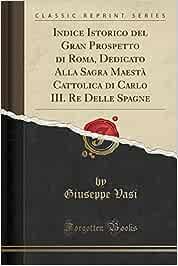 Indice Istorico del Gran Prospetto di Roma, Dedicato Alla Sagra Maestà Cattolica di Carlo III. Re Delle Spagne (Classic Reprint)