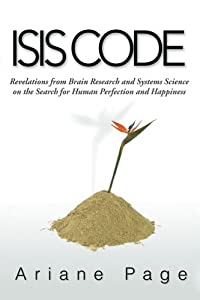 Isis Code: Revelations from Brain Research and Systems Science on the Search for Human Perfection and Happiness