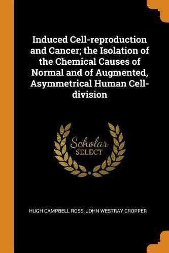 Induced Cell-reproduction and Cancer; the Isolation of the Chemical Causes of Normal and of Augmented, Asymmetrical Human Cell-division