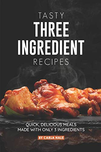 Tasty Three Ingredient Recipes: Quick, Delicious Meals Made with Only 3 Ingredients by Carla Hale
