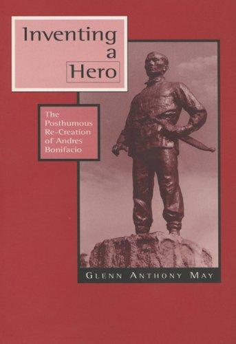Inventing a Hero: The Posthumous Re-Creation of Andres Bonifacio