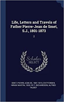 Book Life, Letters and Travels of Father Pierre-Jean de Smet, S.J., 1801-1873: 2