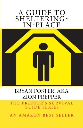 A Guide to Sheltering-In-Place: Don't be scared, Don't panic, Shelter-In-Place (The Prepper's Survival Guide Series)