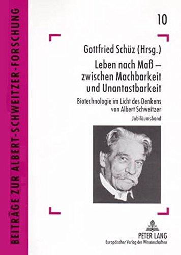 Leben nach Maß – zwischen Machbarkeit und Unantastbarkeit: Biotechnologie im Licht des Denkens von Albert Schweitzer (Beiträge zur Albert-Schweitzer-Forschung)