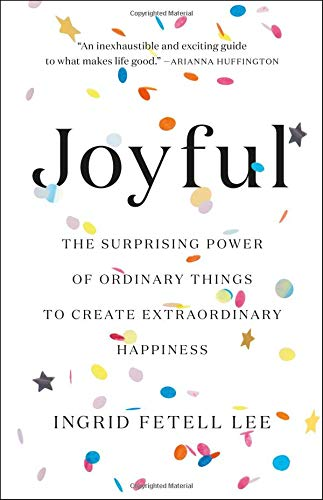 Joyful: The Surprising Power of Ordinary Things to Create Extraordinary Happiness