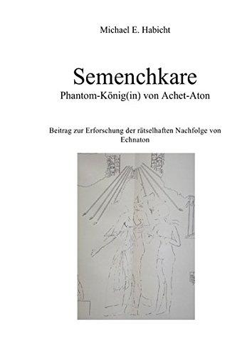 Semenchkare - Phantom-König) von Achet-Aton: Beitrag zur Erforschung der rätselhaften Nachfolge von Echnaton