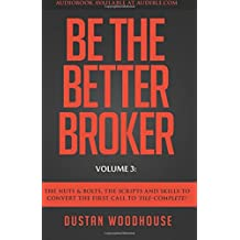 Be The Better Broker, Volume 3: The Nuts & Bolts, The Scripts and Skills to Convert the First Call to 'File-Complete!'