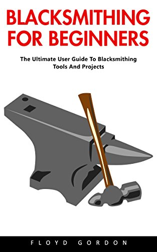Blacksmithing For Beginners: The Ultimate User Guide To Blacksmithing Tools And Projects by [Gordon, Floyd  ]