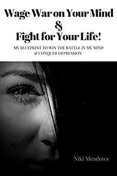 Wage War on Your Mind & Fight for Your Life!: My blueprint to win the battle in my mind & conquer depression by [Meadows, Niki]