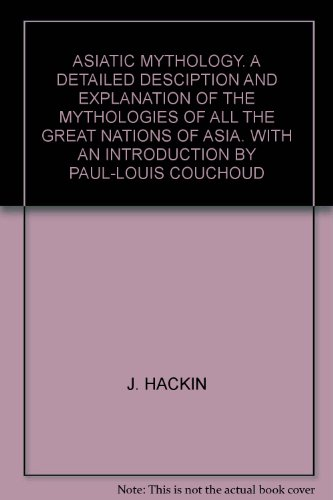 ASIATIC MYTHOLOGY. A DETAILED DESCIPTION AND EXPLANATION OF THE MYTHOLOGIES OF ALL THE GREAT NATIONS OF ASIA. WITH AN INTRODUCTION BY PAUL-LOUIS COUCHOUD