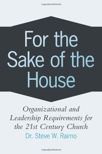 For the Sake of the House: Organizational and Leadership Requirements for the 21st Century Church
