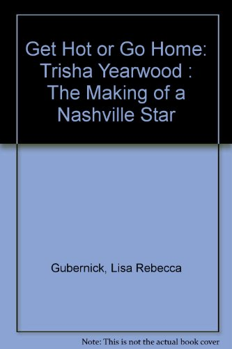 Get Hot Or Go Home: Trisha Yearwood : The Making Of A Nashville Star