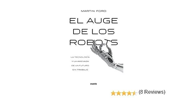 El auge de los robots: La tecnología y la amenaza de un futuro sin empleo Contextos: Amazon.es: Ford, Martin, Gálvez de Aguinaga, Andrea, Cuchí Espada, Víctor Manuel: Libros