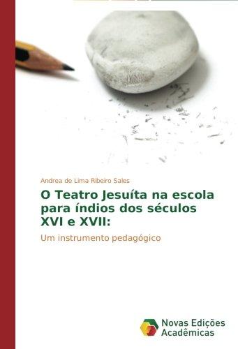Read Online O Teatro Jesuíta na escola para índios dos séculos XVI e XVII:: Um instrumento pedagógico (Portuguese Edition) pdf