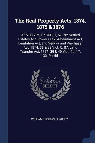 The Real Property Acts, 1874, 1875 & 1876: 37 & 38 Vict. Cc. 33, 37, 57, 78: Settled Estates Act, Powers Law Amendment Act, Limitation Act, and Vendor Act, 1875: 39 & 40 Vict. Cc. 17, 30: Partiti ebook