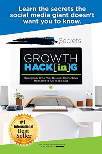 Growth Hacking: Strategically Grow Your Business Connections from Zero to 10K in 365 Days