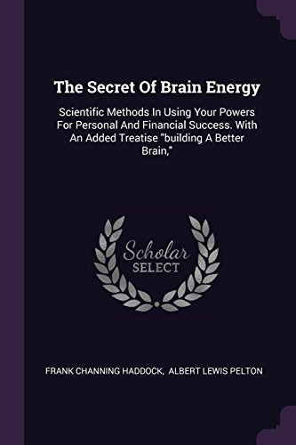 The Secret Of Brain Energy: Scientific Methods In Using Your Powers For Personal And Financial Success. With An Added Treatise