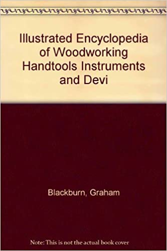 Book Illustrated Encyclopedia of Woodworking Handtools Instruments and Devices: Containing a Full Description of the Tools Used by Carpenters, Joiners, A by Graham Blackburn (1992-02-01)