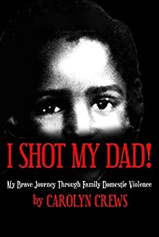 I Shot My Dad!: My Brave Journey Through Family Domestic Violence by [Crews, Carolyn]