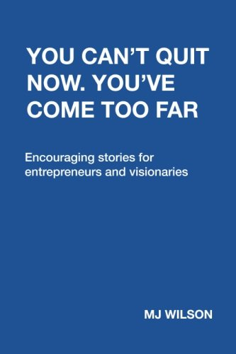 You Can't Quit Now. You've Come Too Far: Encouraging stories for entrepreneurs and visionaries
