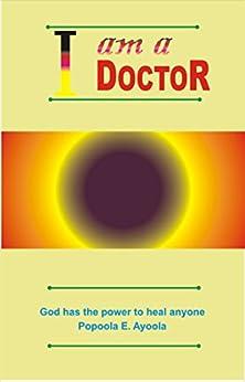 I Am A Doctor: God Is Ready To Heal All by [Ayoola E. Popoola]