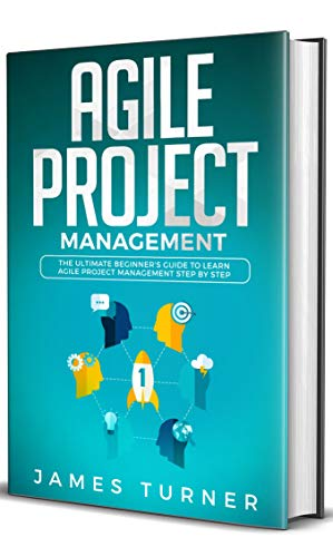Agile Project Management: The Ultimate Beginner's Guide to Learn Agile Project Management Step by Step (Best Way To Learn Agile)