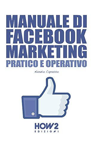 MANUALE DI FACEBOOK MARKETING. Pratico e Operativo (HOW2 Edizioni Vol. 92) (Italian Edition)