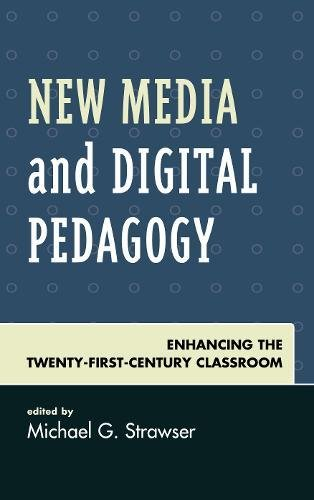 New Media and Digital Pedagogy: Enhancing the Twenty-First-Century Classroom (Studies in New Media)