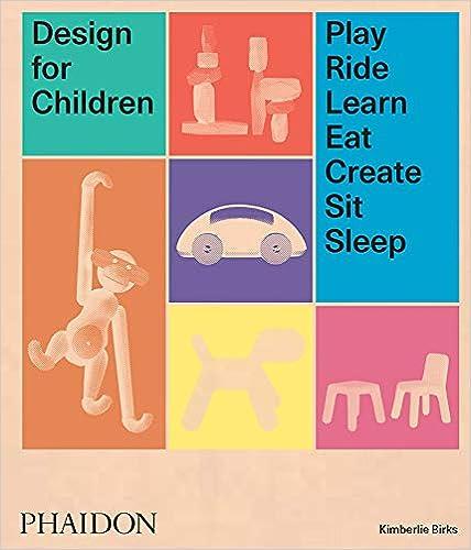 Design for Children : Play, Ride, Learn, Eat, Create, Sit, Sleep