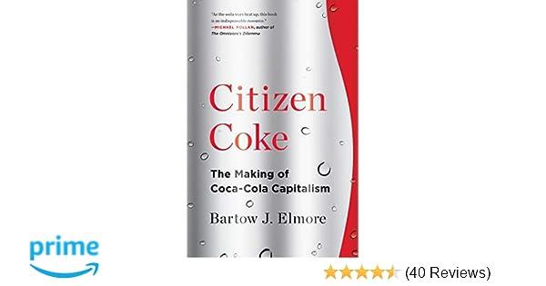 Citizen Coke The Making Of Coca Cola Capitalism Bartow J Elmore