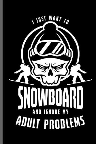 (I just want to Snowboard and ignore Adult problems: Winter Sports Snowboarding,Skiing notebooks gift (6